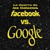 Guerra de las Galaxias Facebook vs. Google